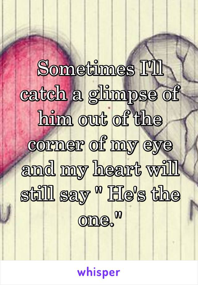 """Sometimes I'll catch a glimpse of him out of the corner of my eye and my heart will still say """" He's the one."""""""