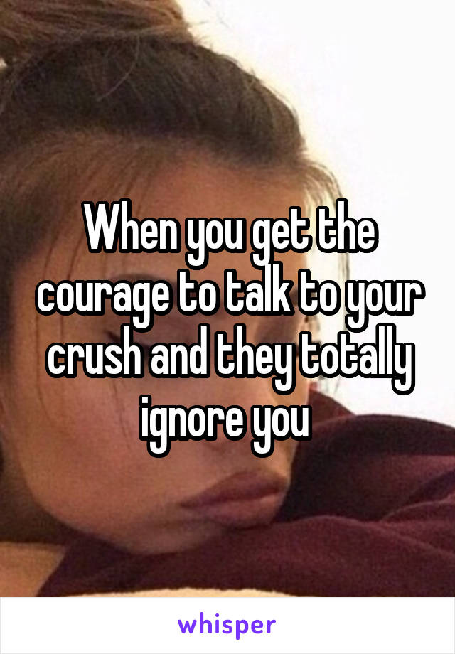 When you get the courage to talk to your crush and they totally ignore you