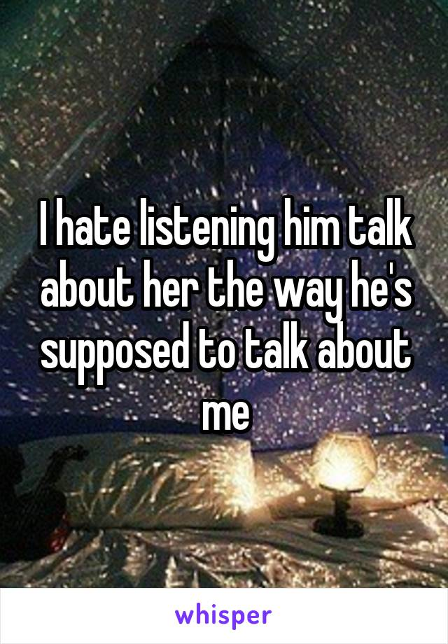 I hate listening him talk about her the way he's supposed to talk about me