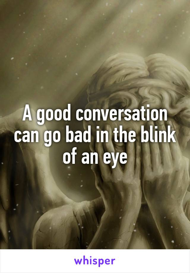 A good conversation can go bad in the blink of an eye