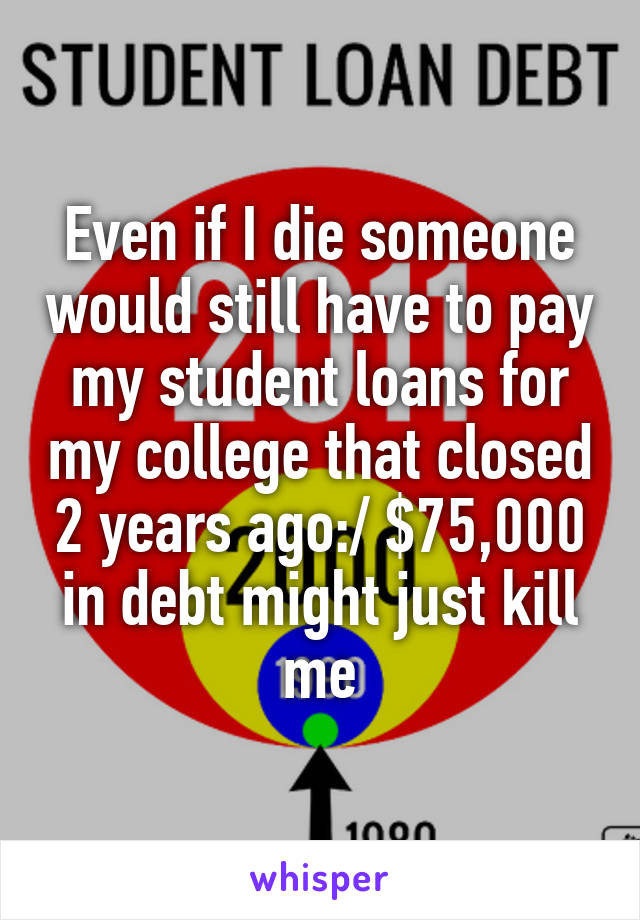 Even if I die someone would still have to pay my student loans for my college that closed 2 years ago:/ $75,000 in debt might just kill me