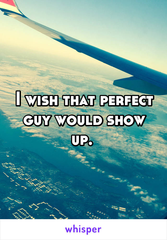 I wish that perfect guy would show up.