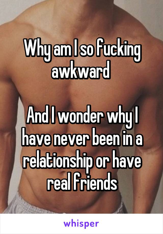 Why am I so fucking awkward   And I wonder why I have never been in a relationship or have real friends
