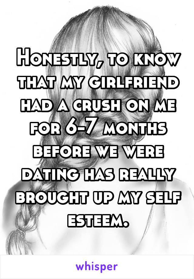 Honestly, to know that my girlfriend had a crush on me for 6-7 months before we were dating has really brought up my self esteem.