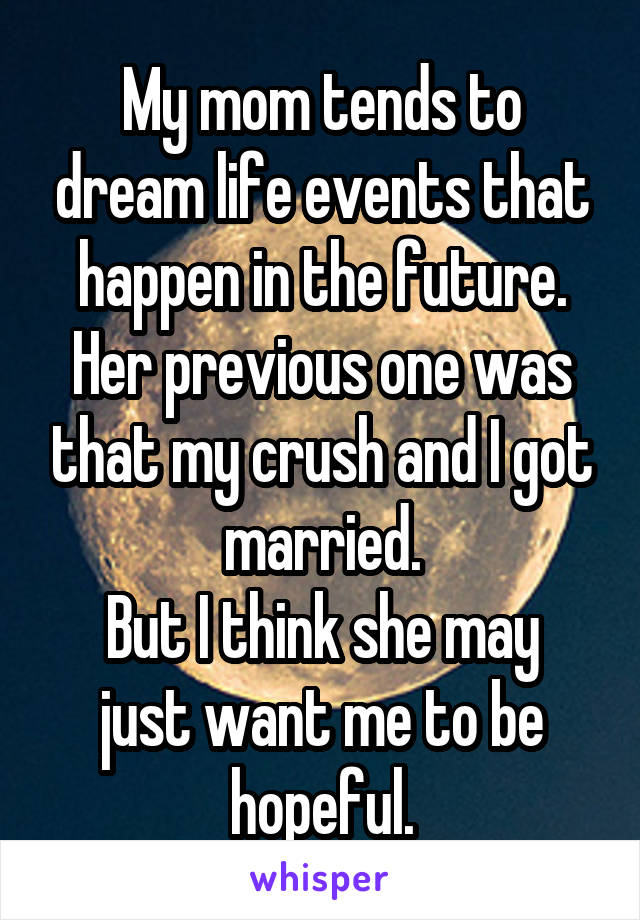 My mom tends to dream life events that happen in the future. Her previous one was that my crush and I got married. But I think she may just want me to be hopeful.