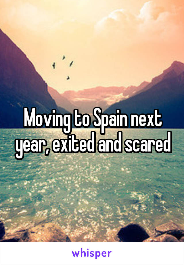 Moving to Spain next year, exited and scared