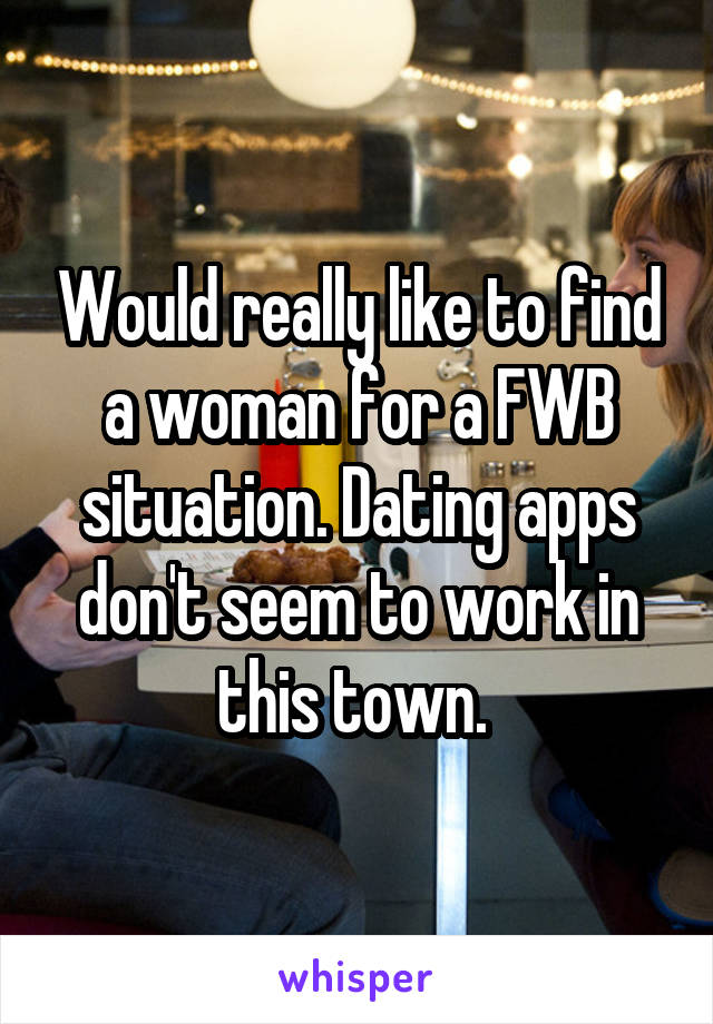 Would really like to find a woman for a FWB situation. Dating apps don't seem to work in this town.