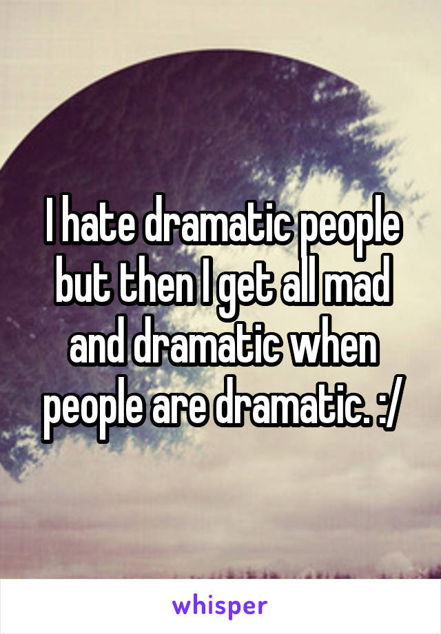 I hate dramatic people but then I get all mad and dramatic when people are dramatic. :/