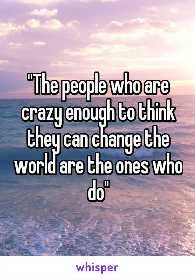 """The people who are crazy enough to think they can change the world are the ones who do"""