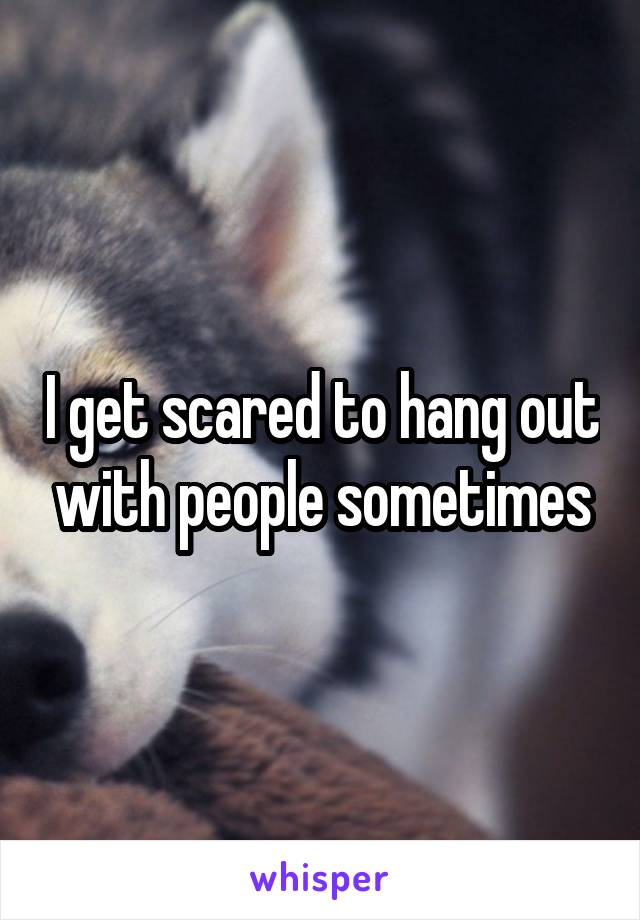 I get scared to hang out with people sometimes