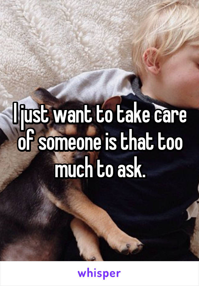 I just want to take care of someone is that too much to ask.