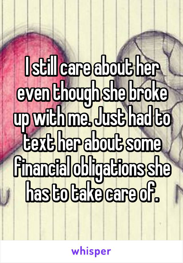 I still care about her even though she broke up with me. Just had to text her about some financial obligations she has to take care of.