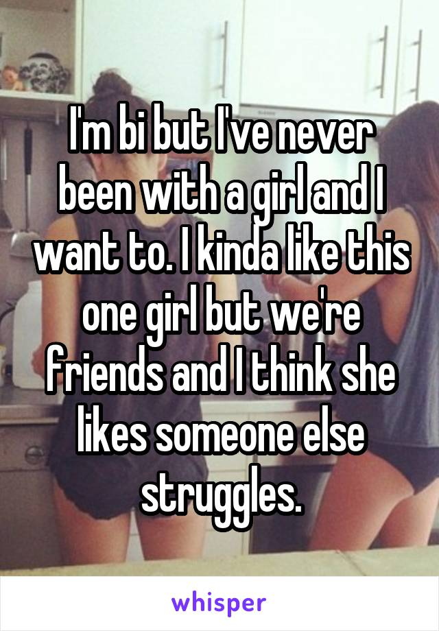 I'm bi but I've never been with a girl and I want to. I kinda like this one girl but we're friends and I think she likes someone else struggles.