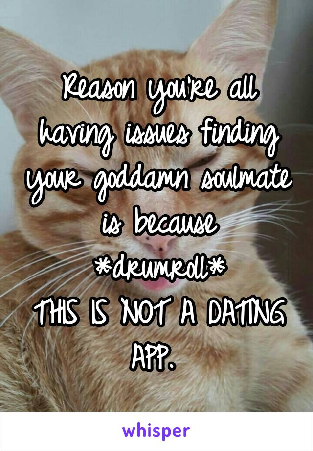 Reason you're all having issues finding your goddamn soulmate is because *drumroll* THIS IS NOT A DATING APP.