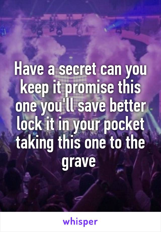 Have a secret can you keep it promise this one you'll save better lock it in your pocket taking this one to the grave