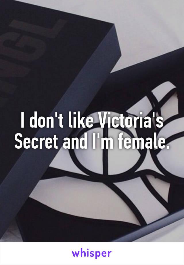 I don't like Victoria's Secret and I'm female.