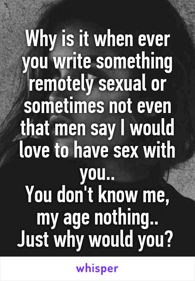 Why is it when ever you write something remotely sexual or sometimes not even that men say I would love to have sex with you.. You don't know me, my age nothing.. Just why would you?