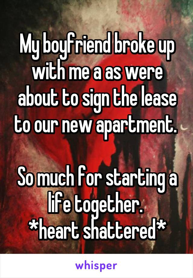 My boyfriend broke up with me a as were about to sign the lease to our new apartment.   So much for starting a life together.  *heart shattered*