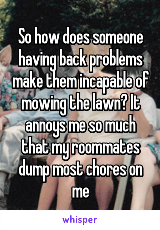 So how does someone having back problems make them incapable of mowing the lawn? It annoys me so much that my roommates dump most chores on me