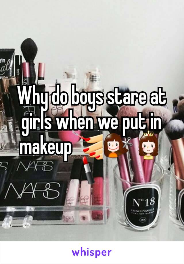 Why do boys stare at girls when we put in makeup💅💇👸💄
