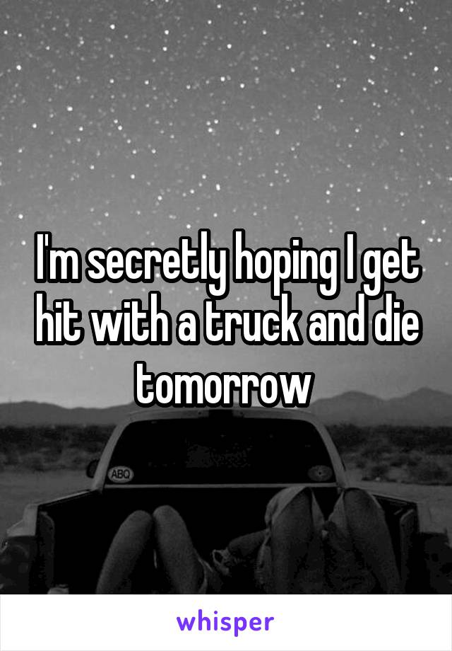 I'm secretly hoping I get hit with a truck and die tomorrow