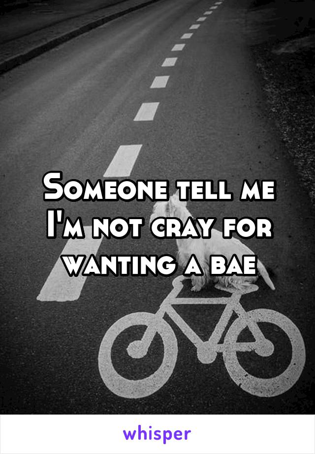 Someone tell me I'm not cray for wanting a bae