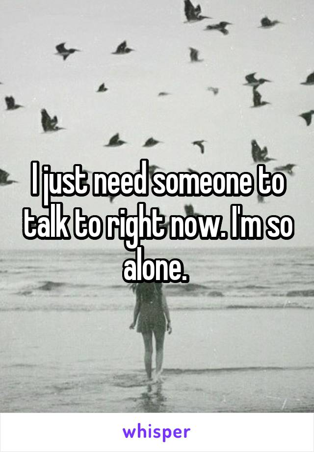 I just need someone to talk to right now. I'm so alone.