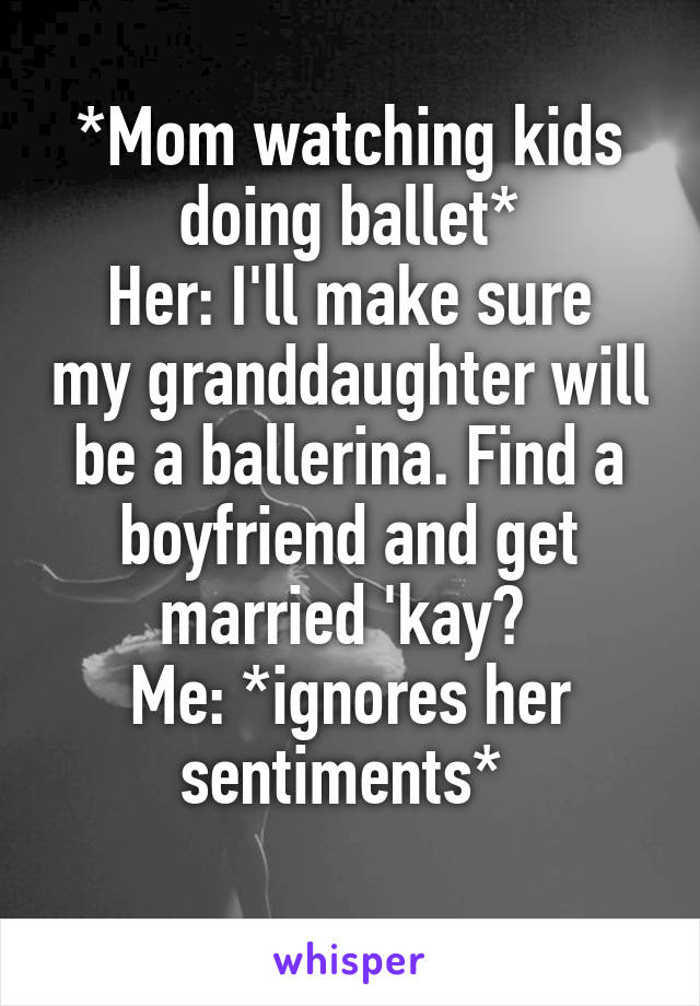 *Mom watching kids doing ballet* Her: I'll make sure my granddaughter will be a ballerina. Find a boyfriend and get married 'kay?  Me: *ignores her sentiments*