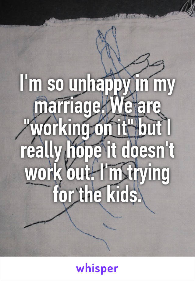 """I'm so unhappy in my marriage. We are """"working on it"""" but I really hope it doesn't work out. I'm trying for the kids."""