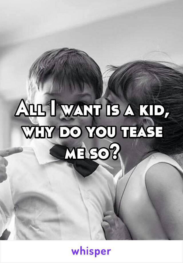 All I want is a kid, why do you tease me so?