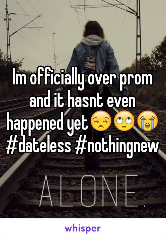 Im officially over prom and it hasnt even happened yet😒🙄😭 #dateless #nothingnew