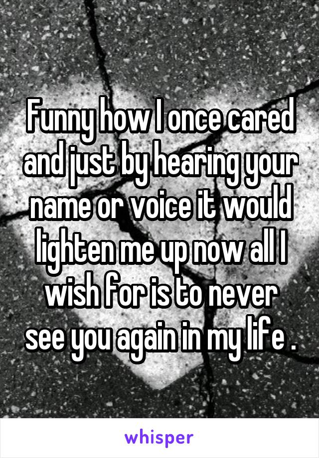 Funny how I once cared and just by hearing your name or voice it would lighten me up now all I wish for is to never see you again in my life .