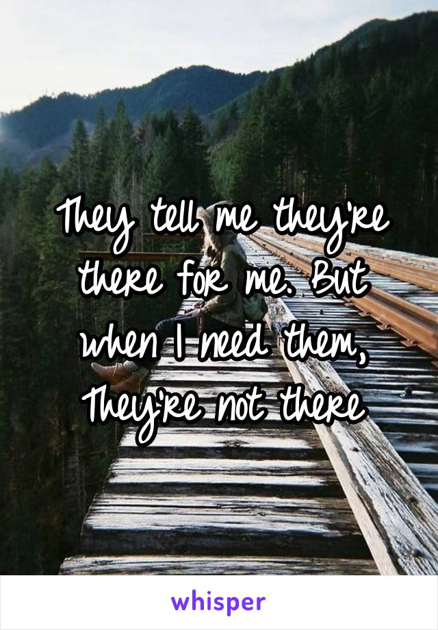 They tell me they're there for me. But when I need them, They're not there