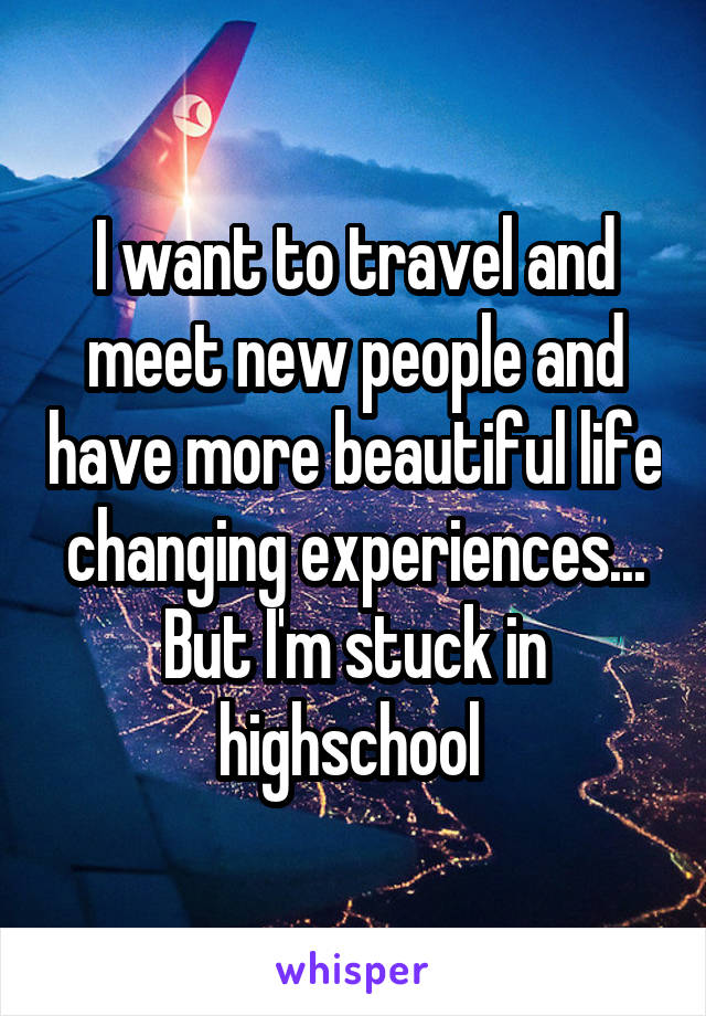I want to travel and meet new people and have more beautiful life changing experiences... But I'm stuck in highschool