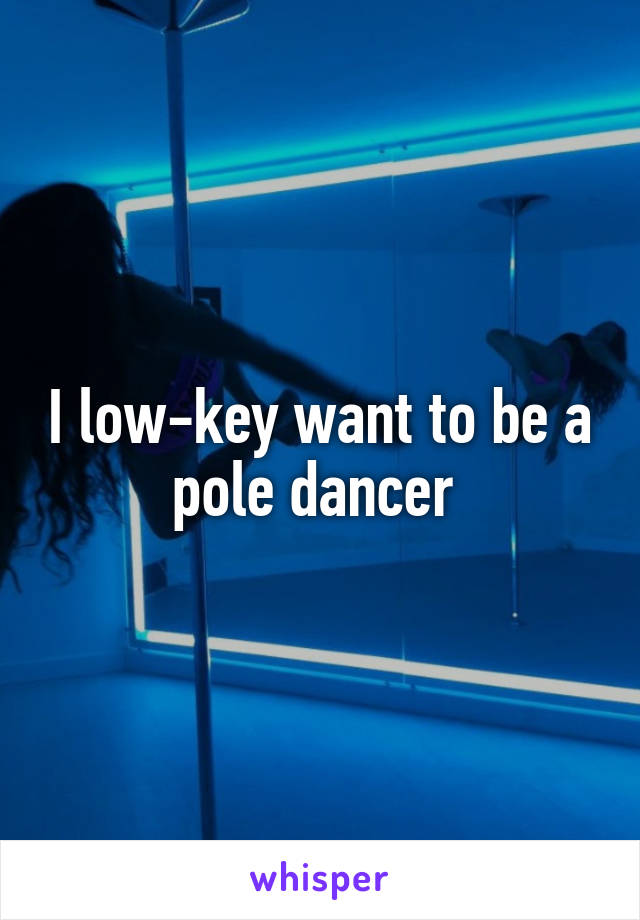 I low-key want to be a pole dancer