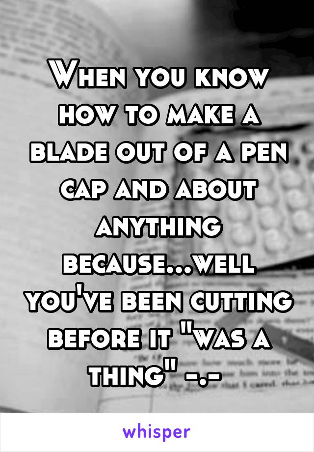 """When you know how to make a blade out of a pen cap and about anything because...well you've been cutting before it """"was a thing"""" -.-"""