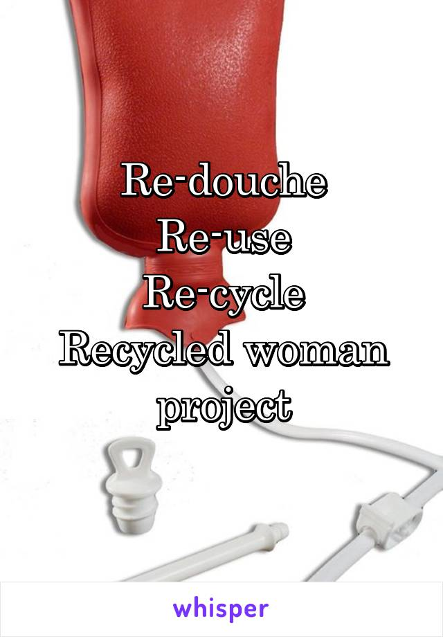 Re-douche Re-use Re-cycle Recycled woman project
