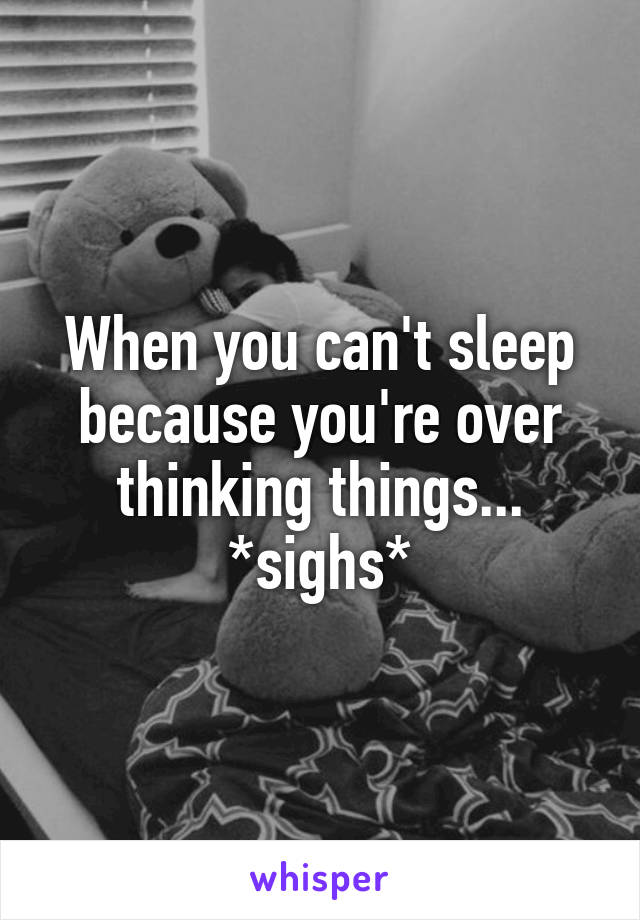 When you can't sleep because you're over thinking things... *sighs*