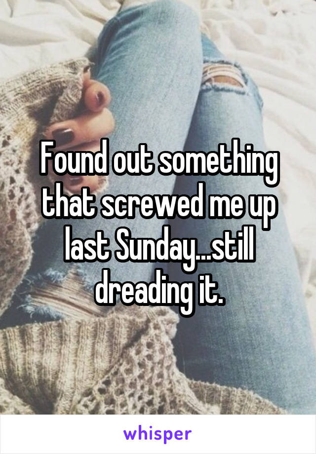 Found out something that screwed me up last Sunday...still dreading it.
