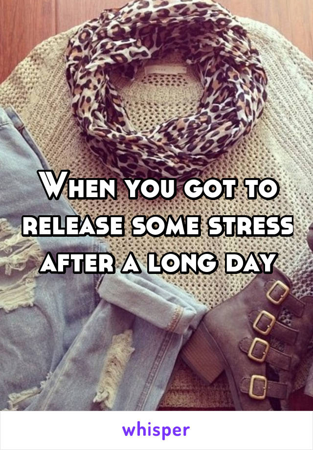 When you got to release some stress  after a long day
