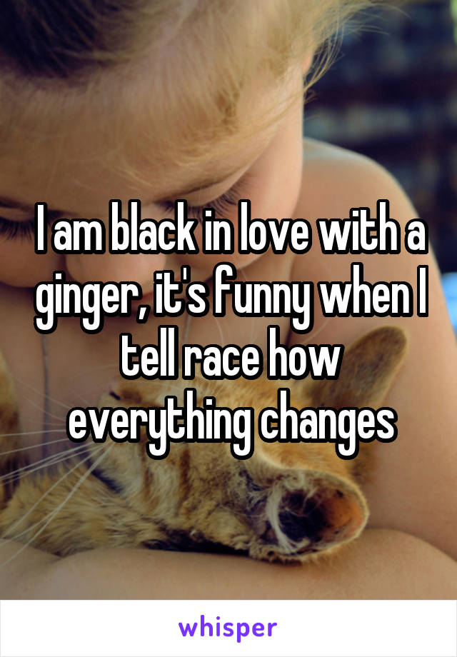 I am black in love with a ginger, it's funny when I tell race how everything changes