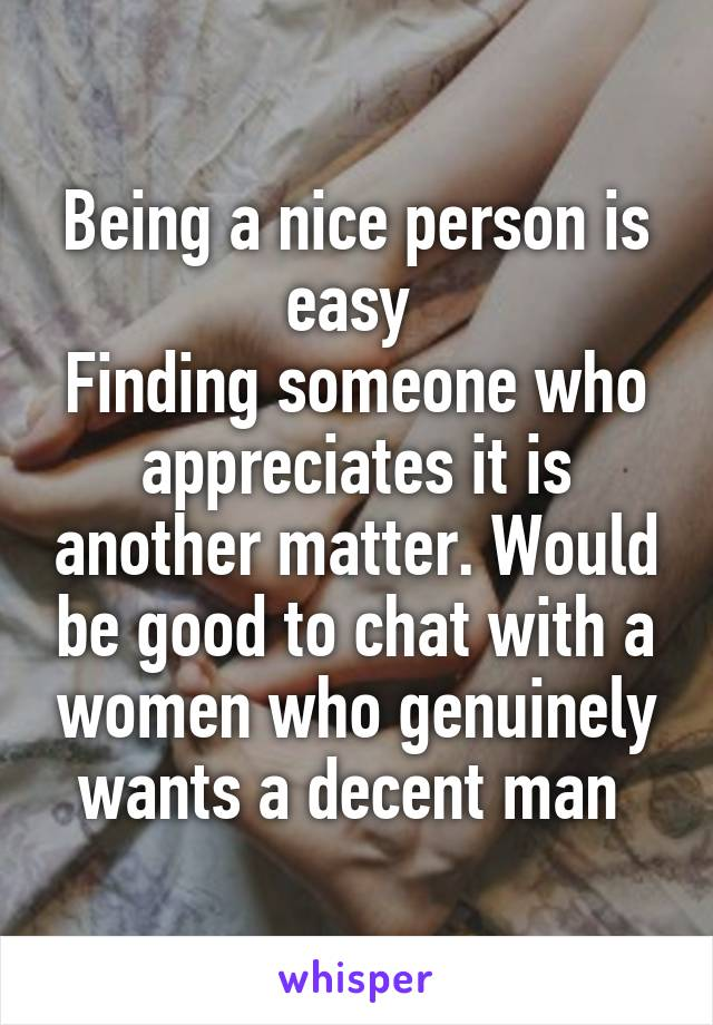 Being a nice person is easy  Finding someone who appreciates it is another matter. Would be good to chat with a women who genuinely wants a decent man