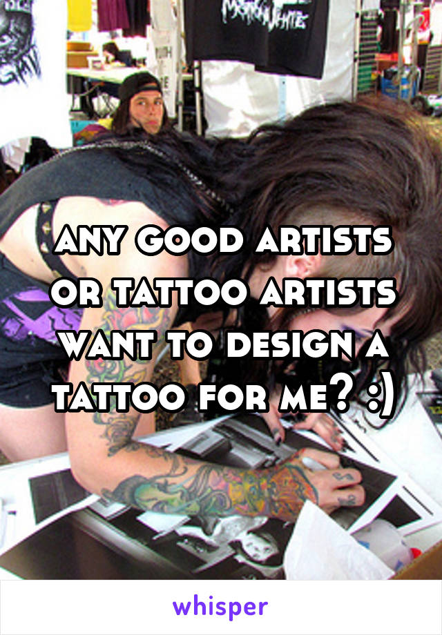 any good artists or tattoo artists want to design a tattoo for me? :)