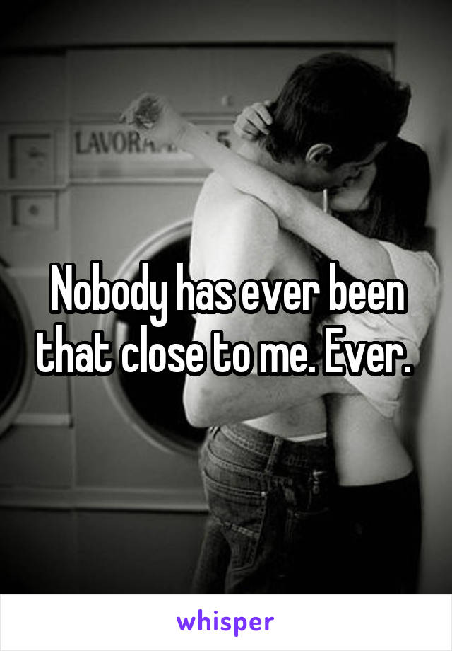 Nobody has ever been that close to me. Ever.