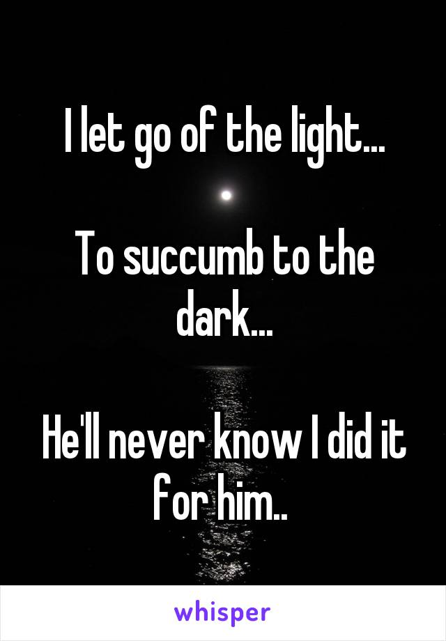 I let go of the light...  To succumb to the dark...  He'll never know I did it for him..