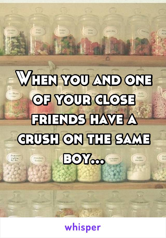 When you and one of your close friends have a crush on the same boy...