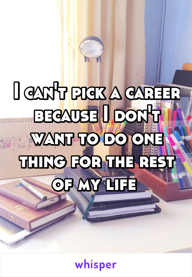 I can't pick a career because I don't want to do one thing for the rest of my life