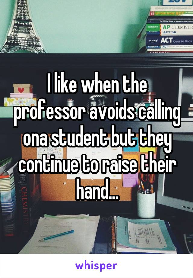 I like when the professor avoids calling ona student but they continue to raise their hand...