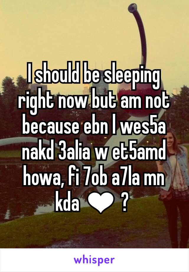 I should be sleeping right now but am not because ebn l wes5a nakd 3alia w et5amd howa, fi 7ob a7la mn kda ❤ ?