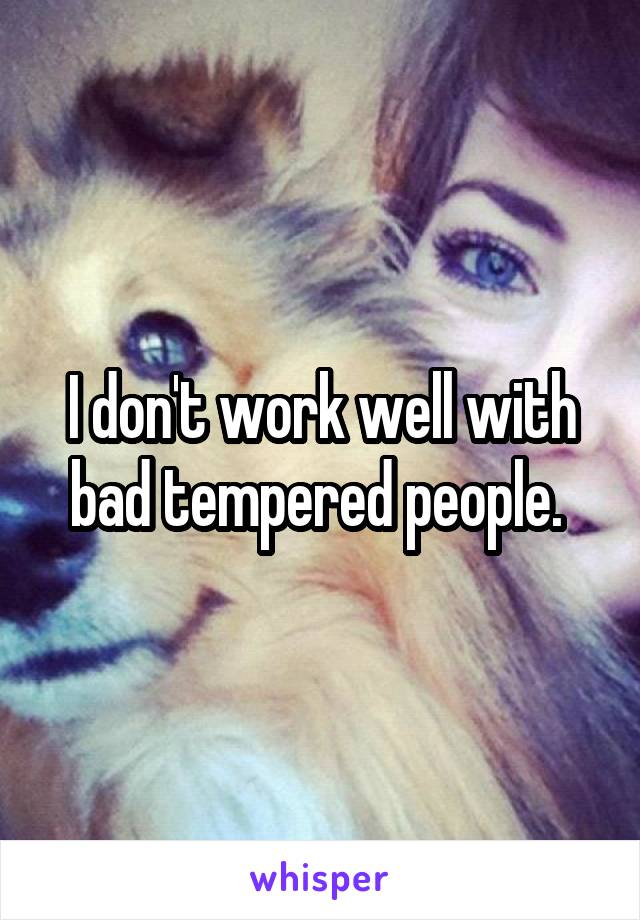 I don't work well with bad tempered people.